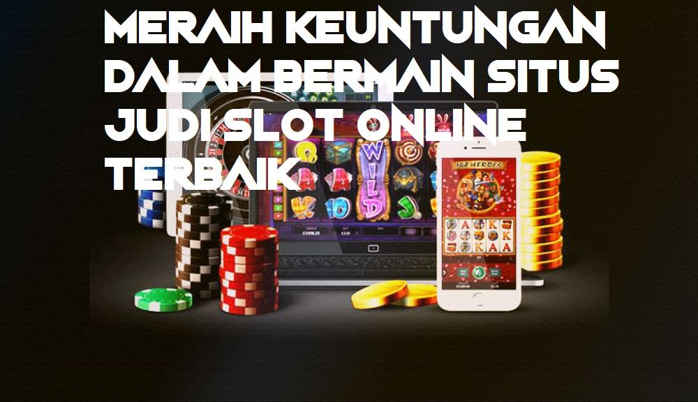 Meraih Keuntungan Dalam Bermain Situs Judi Slot Online Terbaik