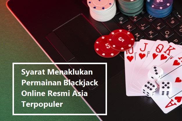 Syarat Menaklukan Permainan Blackjack Online Resmi Asia Terpopuler